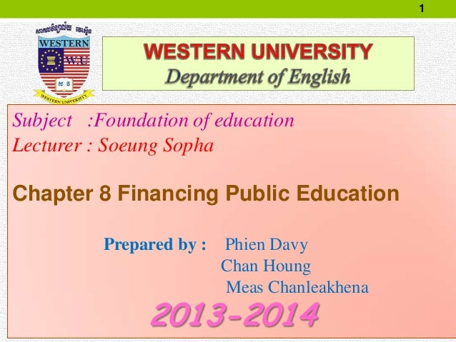 1 Subject :Foundation of education Lecturer : Soeung Sopha Chapter 8 Financing Public Education Prepared by : Phien Davy C...