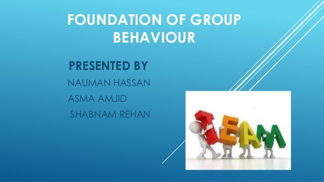 foundations of group behaviour Foundations of group behavior (9) interactive activity 10 wed 16 mar  understanding work teams (10) interactive activity 11 wed 23 mar leadership ( 12.