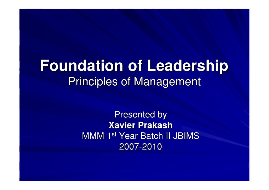 Foundation of Leadership    Principles of Management             Presented by          Xavier Prakash      MMM 1st Year Ba...