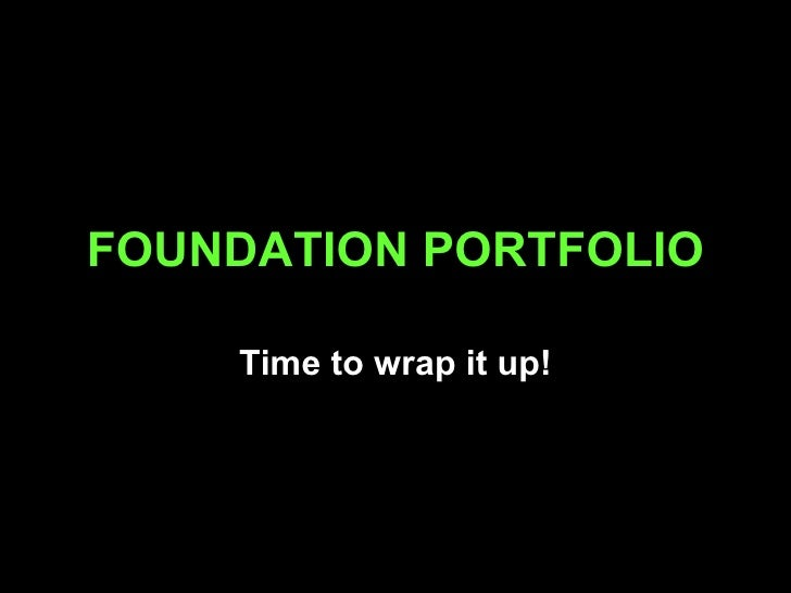 FOUNDATION PORTFOLIO Time to wrap it up!