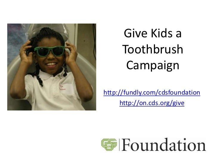 Give Kids a     Toothbrush      Campaignhttp://fundly.com/cdsfoundation      http://on.cds.org/give