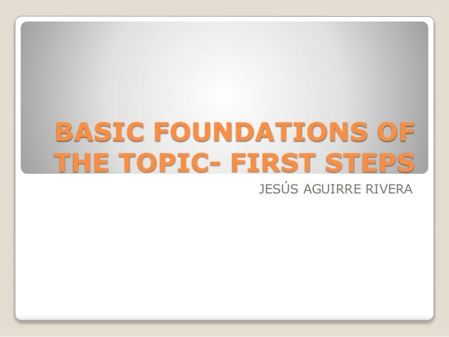 BASIC FOUNDATIONS OF THE TOPIC- FIRST STEPS JESÚS AGUIRRE RIVERA