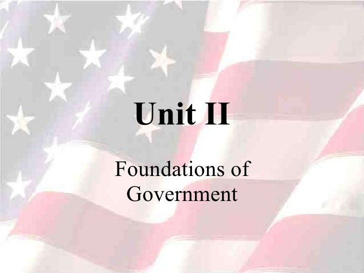 Unit II Foundations of Government