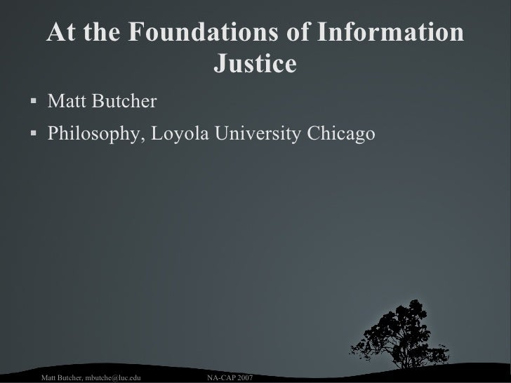 At the Foundations of Information Justice <ul><li>Matt Butcher </li></ul><ul><li>Philosophy, Loyola University Chicago </l...