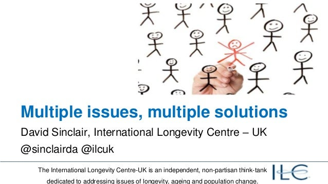 Multiple issues, multiple solutionsDavid Sinclair, International Longevity Centre – UK@sinclairda @ilcuk   The Internation...