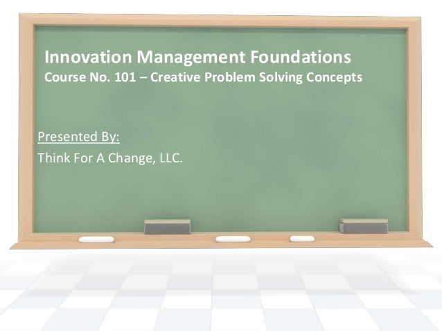 Innovation Management Foundations Course No. 101 – Creative Problem Solving ConceptsPresented By:Think For A Change, LLC.