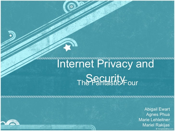 Internet Privacy and Security The Fantastic Four Abigail Ewart Agnes Phua Marie Lehleitner Mariel Rakijas