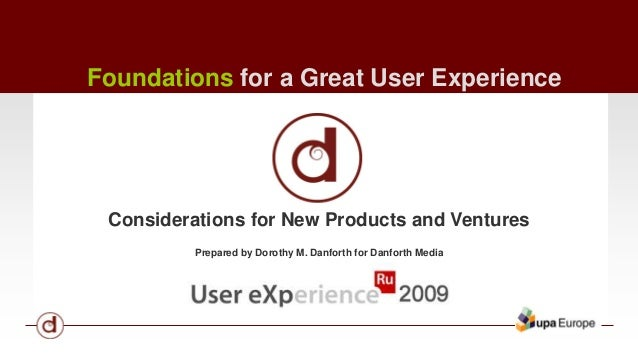 Foundations for a Great User Experience  Considerations for New Products and Ventures  Prepared by Dorothy M. Danforth for...