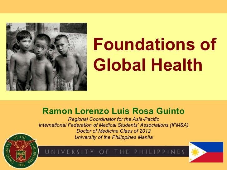 Foundations of Global Health Ramon Lorenzo Luis Rosa Guinto Regional Coordinator for the Asia-Pacific International Federa...