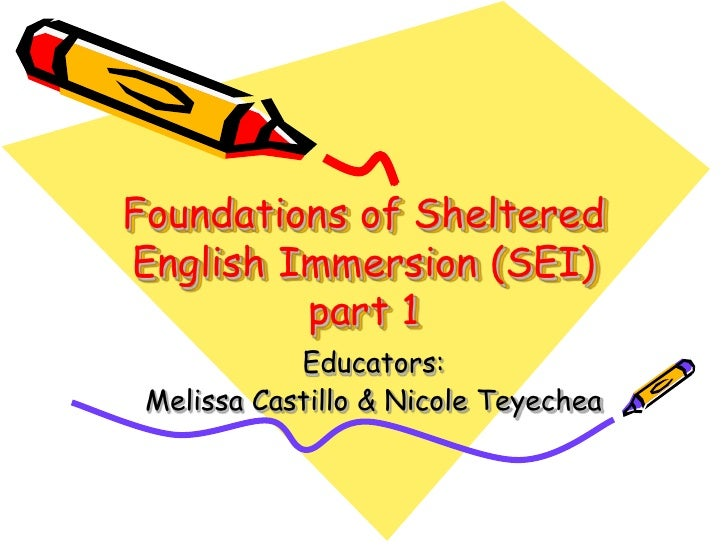 Foundations of Sheltered English Immersion (SEI)          part 1             Educators:  Melissa Castillo & Nicole Teyechea