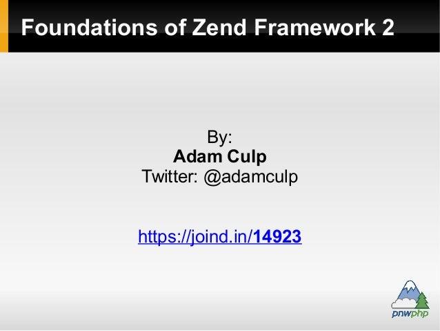 Foundations of Zend Framework 2 By: Adam Culp Twitter: @adamculp https://joind.in/14923