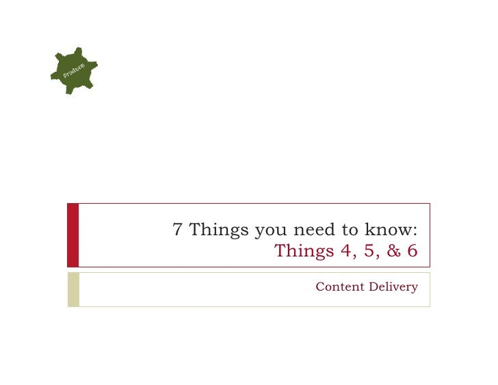 7 Things you need to know:           Things 4, 5, & 6               Content Delivery