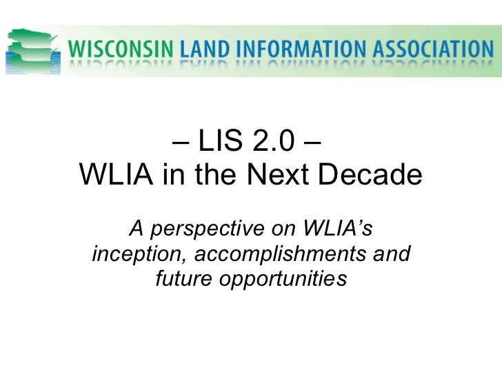 –  LIS 2.0 –  WLIA in the Next Decade A perspective on WLIA's inception, accomplishments and future opportunities
