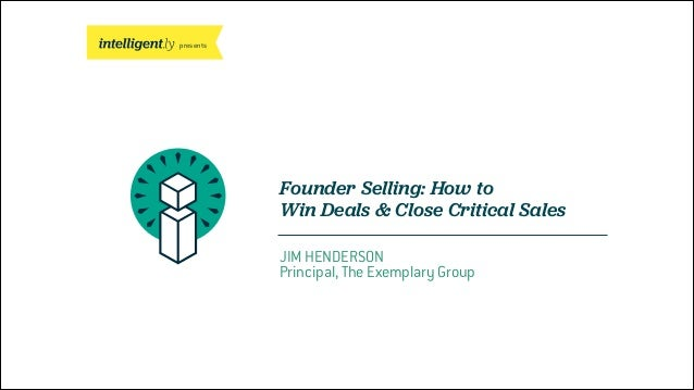 presents Founder Selling: How to Win Deals & Close Critical Sales JIM HENDERSON Principal, The Exemplary Group