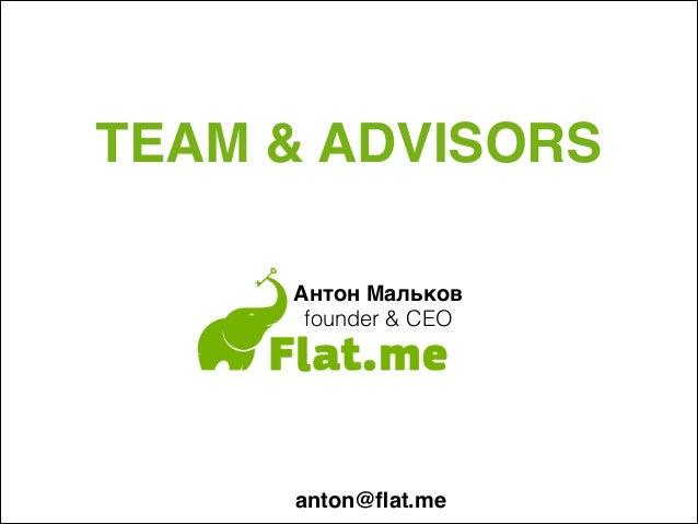 TEAM & ADVISORS Антон Мальков+ founder & CEO anton@flat.me