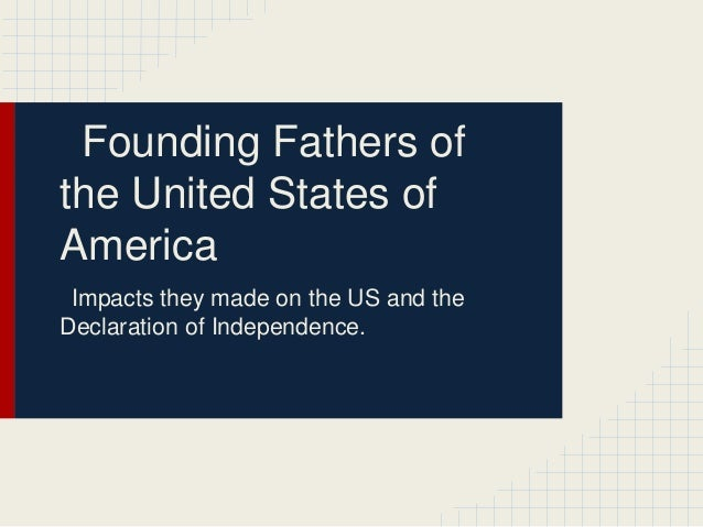 Founding Fathers of the United States of America Impacts they made on the US and the Declaration of Independence.