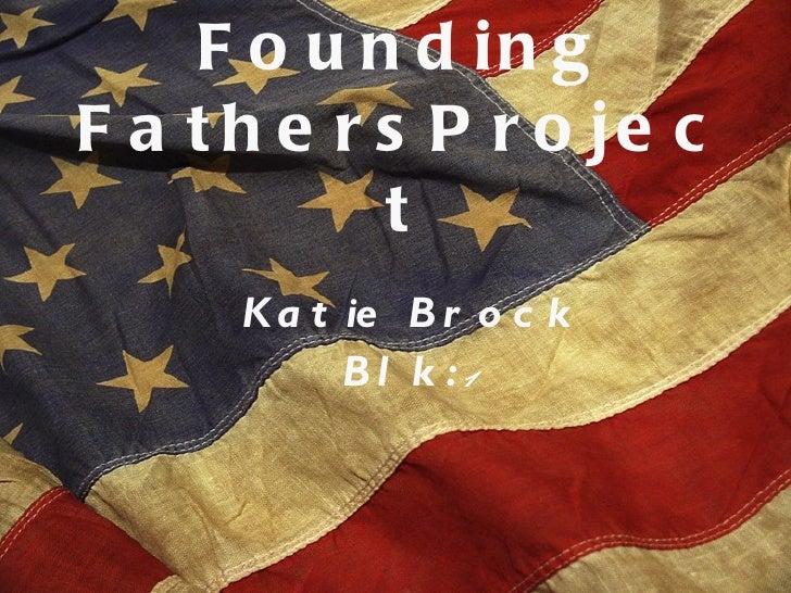 Founding FathersProject <ul><li>Katie Brock </li></ul><ul><li>Blk:  1 </li></ul>