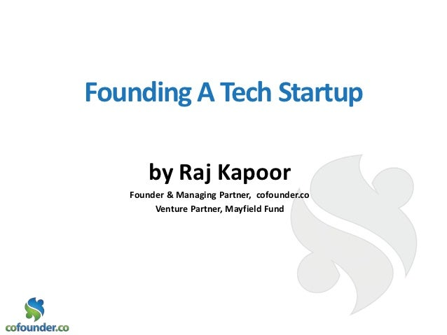 Founding A Tech Startup       by Raj Kapoor   Founder & Managing Partner, cofounder.co        Venture Partner, Mayfield Fund
