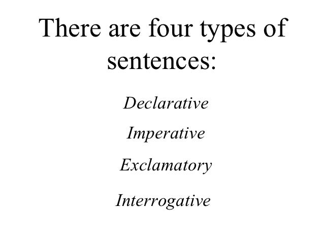 There are four types of      sentences:        Declarative        Imperative       Exclamatory       Interrogative