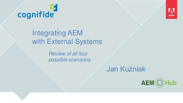Integrating AEM with External Systems Review of all four possible scenarios Jan Kuźniak