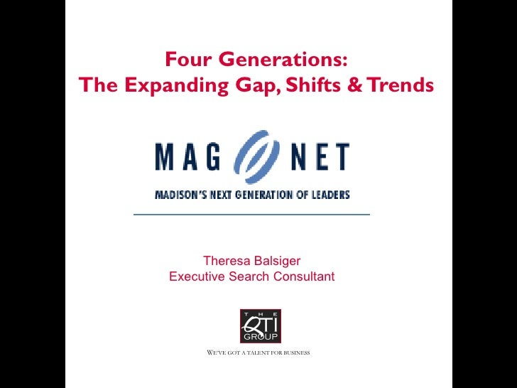 Four Generations: The Expanding Gap, Shifts & Trends Theresa Balsiger Executive Search Consultant