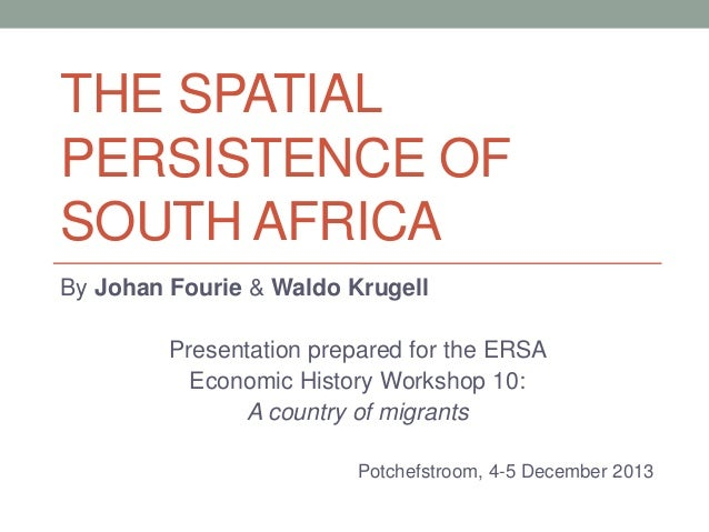 THE SPATIAL PERSISTENCE OF SOUTH AFRICA By Johan Fourie & Waldo Krugell Presentation prepared for the ERSA Economic Histor...
