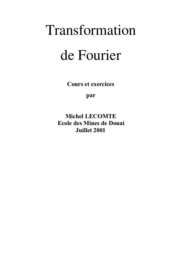 Transformation  de Fourier    Cours et exercices           par   Michel LECOMTE Ecole des Mines de Douai        Juillet 2001