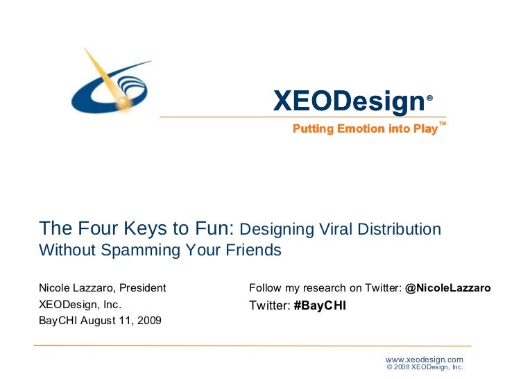 The Four Keys to Fun:  Designing Viral Distribution Without Spamming Your Friends Nicole Lazzaro, President XEODesign, Inc...