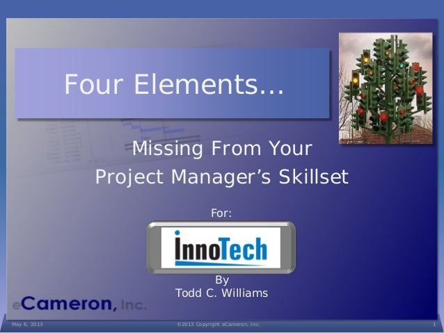 For:ByTodd C. WilliamsFour Elements…Missing From YourProject Manager's SkillsetMay 6, 2013 ©2013 Copyright eCameron, Inc. 1