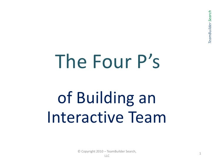 The Four P's <br />of Building an Interactive Team<br />© Copyright 2010 – TeamBuilder Search, LLC<br />1<br />TeamBuilder...