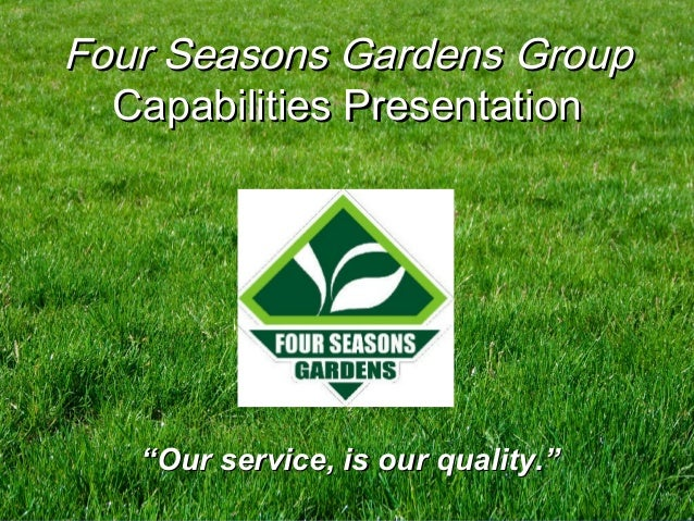 """""Our service, is our quality.""Our service, is our quality."" Four Seasons GardensFour Seasons Gardens GroupGroup Capabilit..."