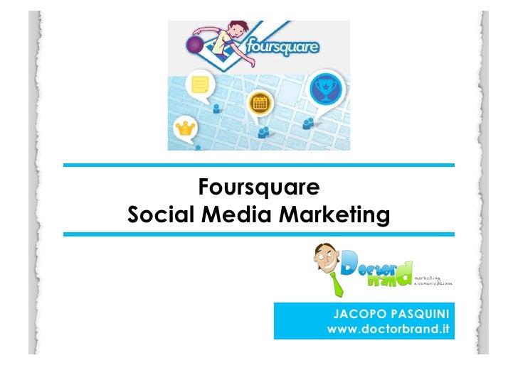 Foursquare Social Media Marketing                          JACOPO PASQUINI                    www.doctorbrand.it