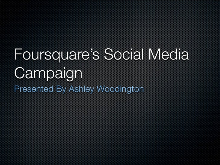 Foursquare's Social Media Campaign Presented By Ashley Woodington