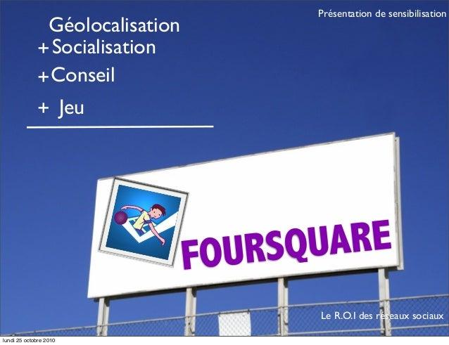 FOURSQUARE Géolocalisation +Socialisation +Conseil Jeu+ Le R.O.I des réseaux sociaux Présentation de sensibilisation lundi...