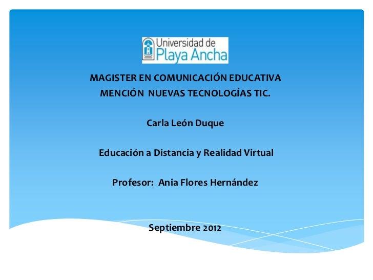 MAGISTER EN COMUNICACIÓN EDUCATIVA MENCIÓN NUEVAS TECNOLOGÍAS TIC.           Carla León Duque Educación a Distancia y Real...