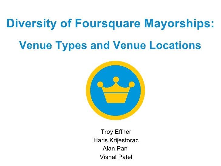 Diversity of Foursquare Mayorships:   Venue Types and Venue Locations   Troy Effner Haris Krijestorac Alan Pan  Vishal Patel