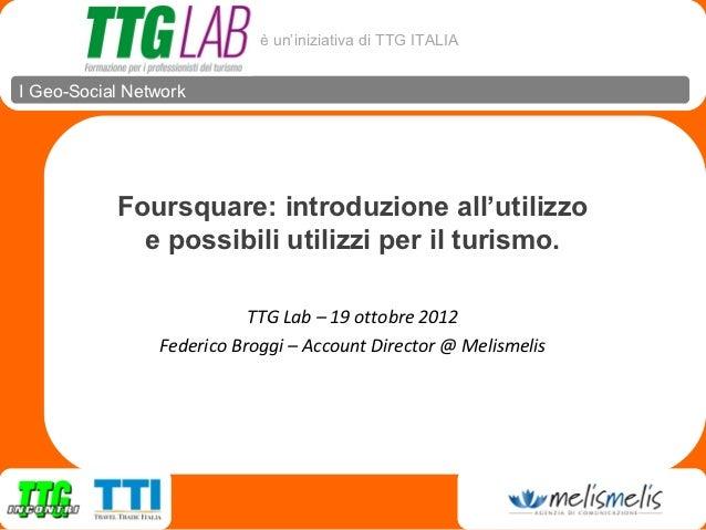 è un'iniziativa di TTG ITALIAI Geo-Social Network           Foursquare: introduzione all'utilizzo             e possibili ...
