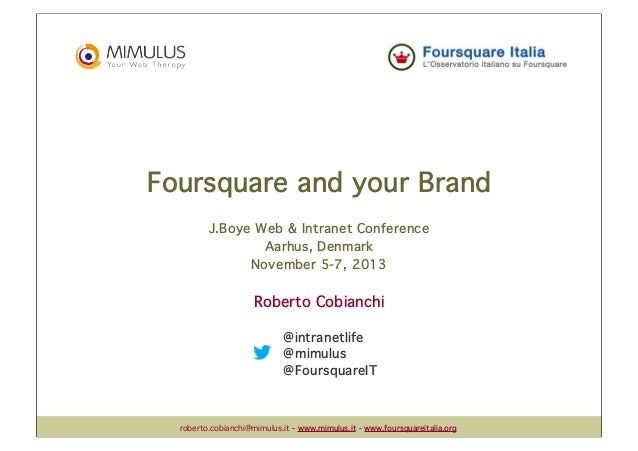 Foursquare and your Brand J.Boye Web & Intranet Conference Aarhus, Denmark November 5-7, 2013  Roberto Cobianchi @intranet...