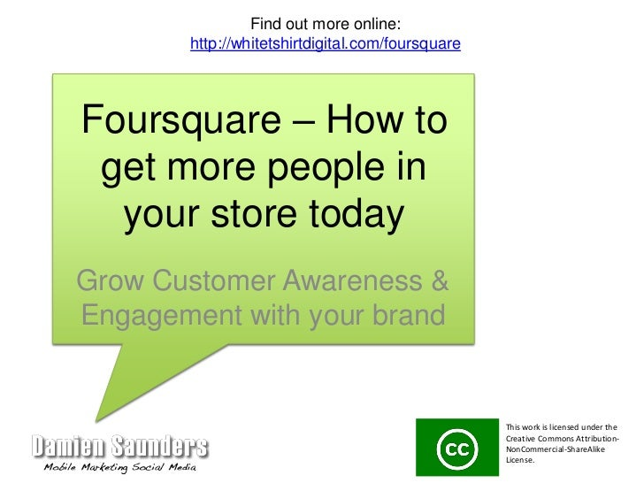 Foursquare – How to get more people in your store today<br />Grow Customer Awareness & Engagement with your brand<br />Fin...