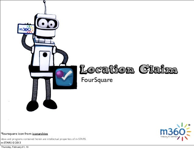 ideas and programs contained herein are intellectual properties of m-STARS m-STARS © 2013 Location Claim FourSquare *fours...