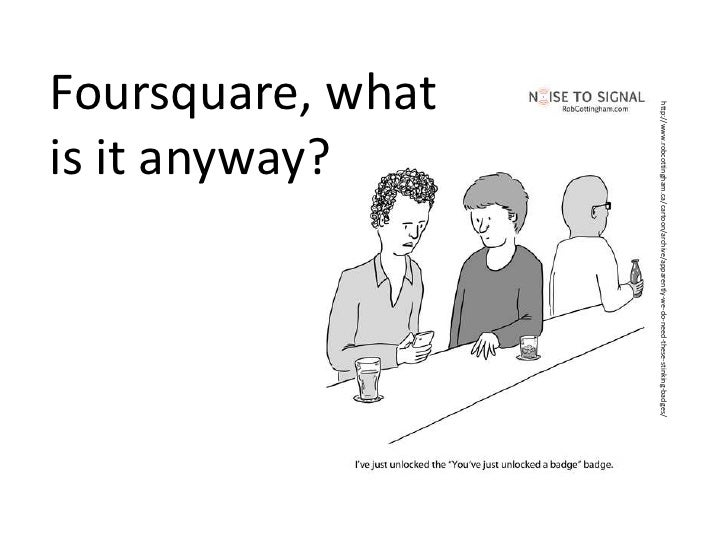 Foursquare, what is it anyway?<br />http://www.robcottingham.ca/cartoon/archive/apparently-we-do-need-these-stinking-badge...