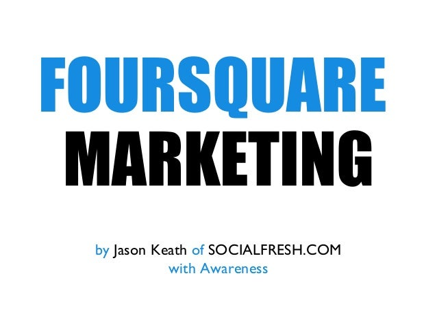 FOURSQUARE MARKETING by Jason Keath of SOCIALFRESH.COM with Awareness