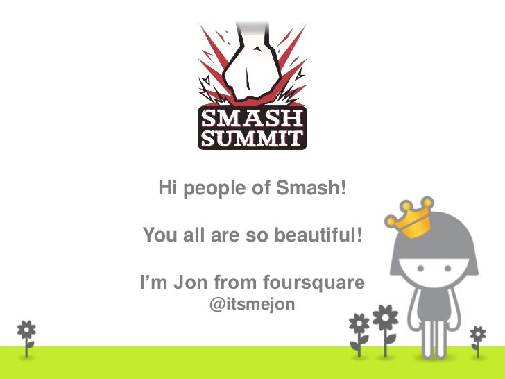 Hi people of Smash!You all are so beautiful!I'm Jon from foursquare       @itsmejon                            1