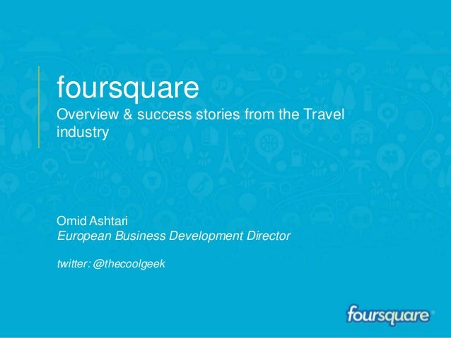foursquareOverview & success stories from the TravelindustryOmid AshtariEuropean Business Development Directortwitter: @th...