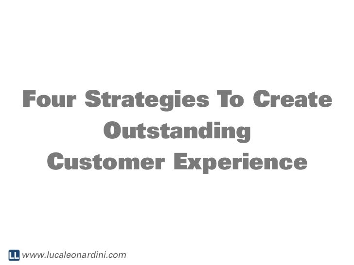 Four Strategies To Create      Outstanding  Customer Experiencewww.lucaleonardini.com