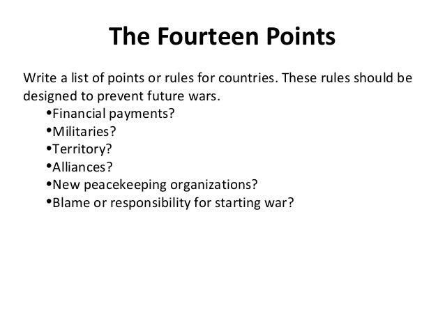 The Fourteen PointsWrite a list of points or rules for countries. These rules should bedesigned to prevent future wars.   ...