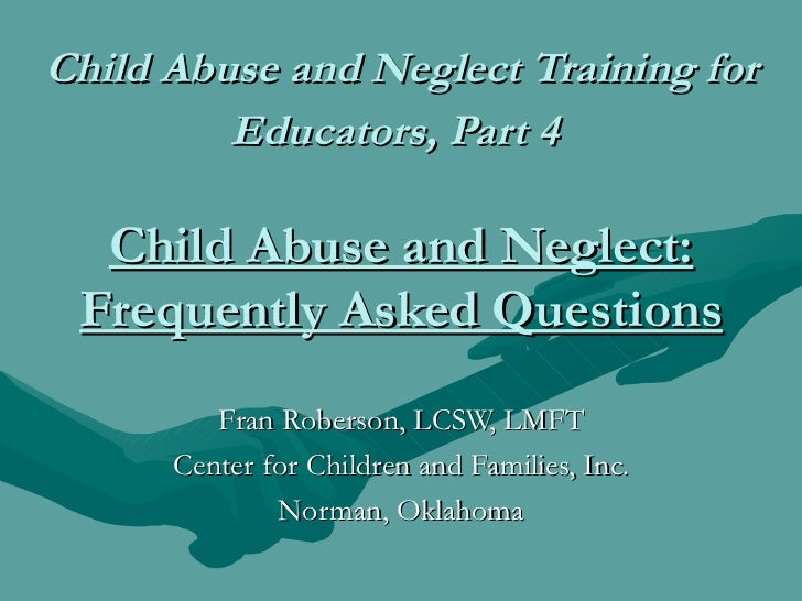 Child Abuse and Neglect Training for         Educators, Part 4  Child Abuse and Neglect: Frequently Asked Questions       ...