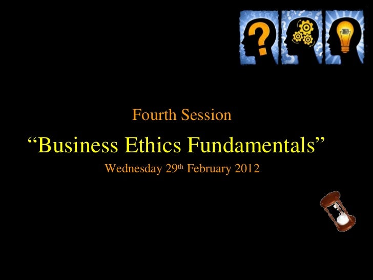 """Fourth Session""""Business Ethics Fundamentals""""       Wednesday 29th February 2012"""