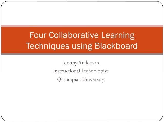 Jeremy Anderson InstructionalTechnologist Quinnipiac University Four Collaborative Learning Techniques using Blackboard