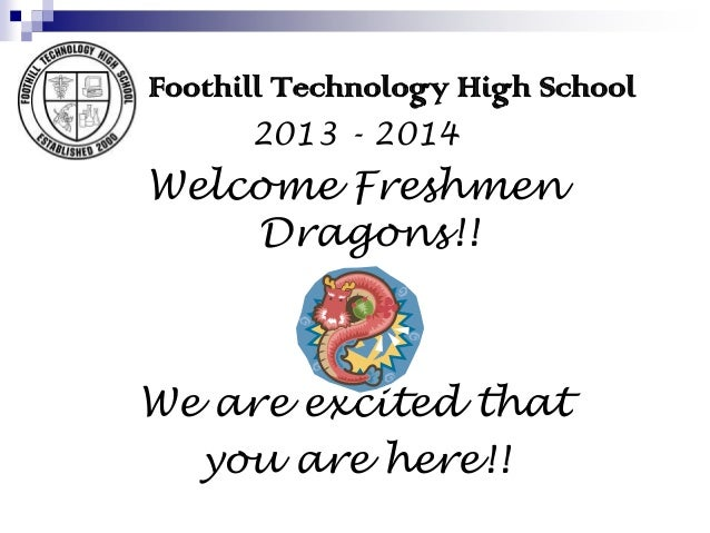 Foothill Technology High School 2013 - 2014 Welcome Freshmen Dragons!! We are excited that you are here!!